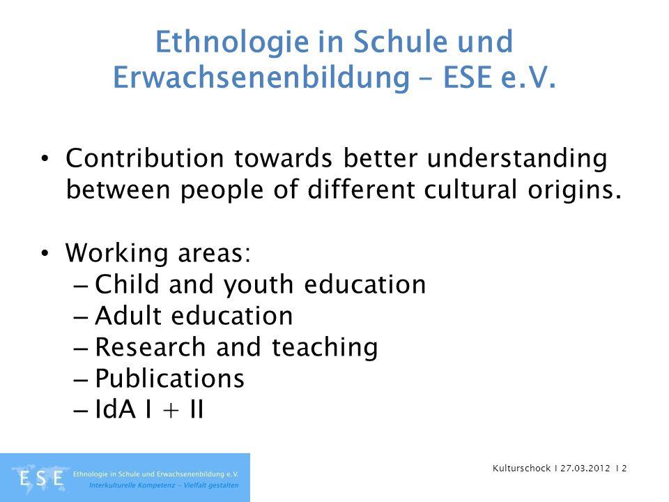 Kulturschock I 27.03.2012 I 2 Ethnologie in Schule und Erwachsenenbildung – ESE e.V. Contribution towards better understanding between people of diffe