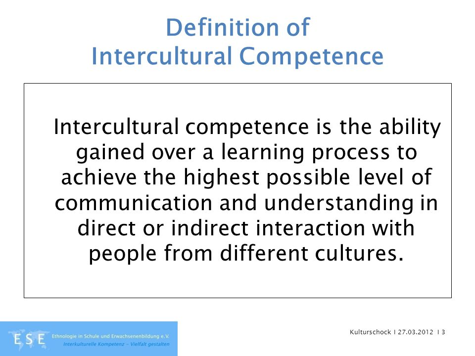 Kulturschock I 27.03.2012 I 3 Definition of Intercultural Competence Intercultural competence is the ability gained over a learning process to achieve