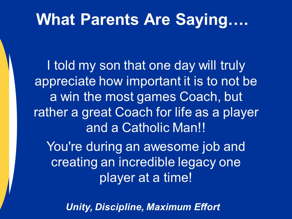 Unity, Discipline, Maximum Effort I told my son that one day will truly appreciate how important it is to not be a win the most games Coach, but rather a great Coach for life as a player and a Catholic Man!.