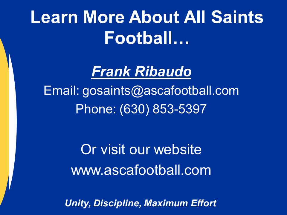 Unity, Discipline, Maximum Effort Learn More About All Saints Football… Frank Ribaudo Email: gosaints@ascafootball.com Phone: (630) 853-5397 Or visit our website www.ascafootball.com