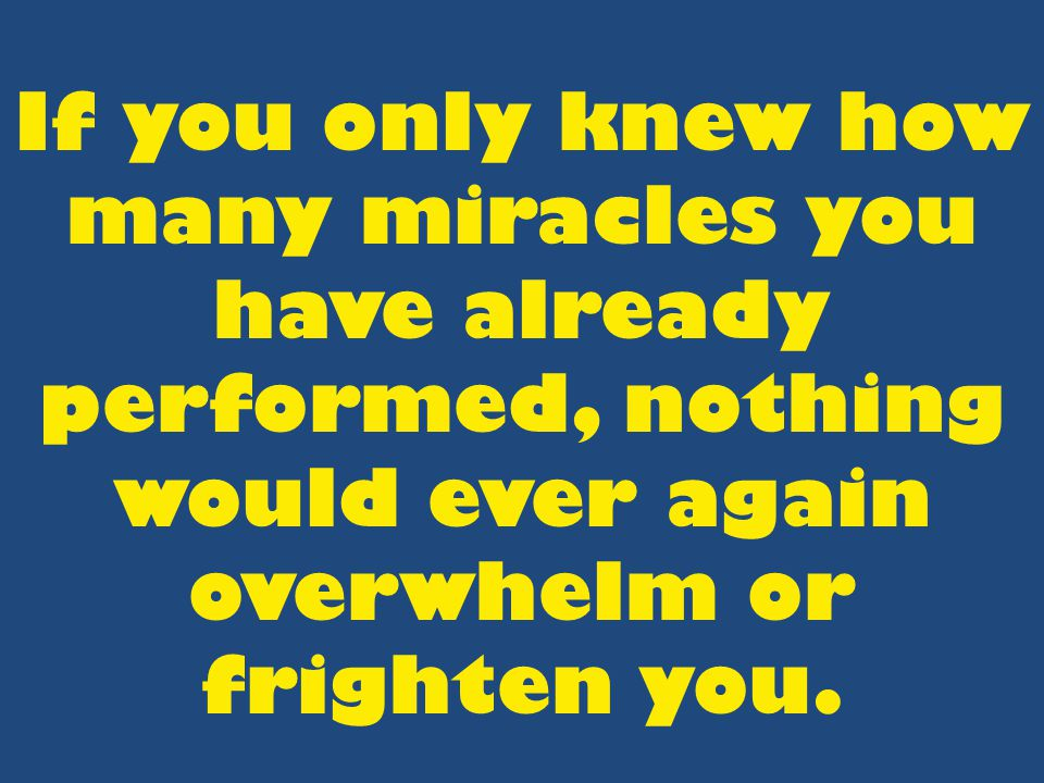 If you only knew how many miracles you have already performed, nothing would ever again overwhelm or frighten you.