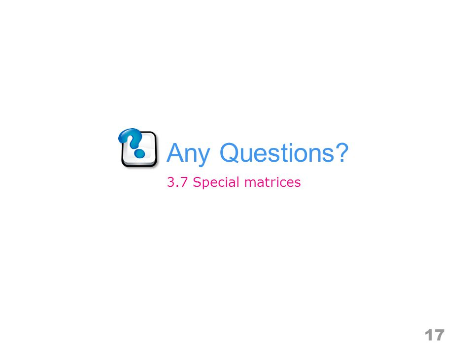 Any Questions? 17 3.7 Special matrices