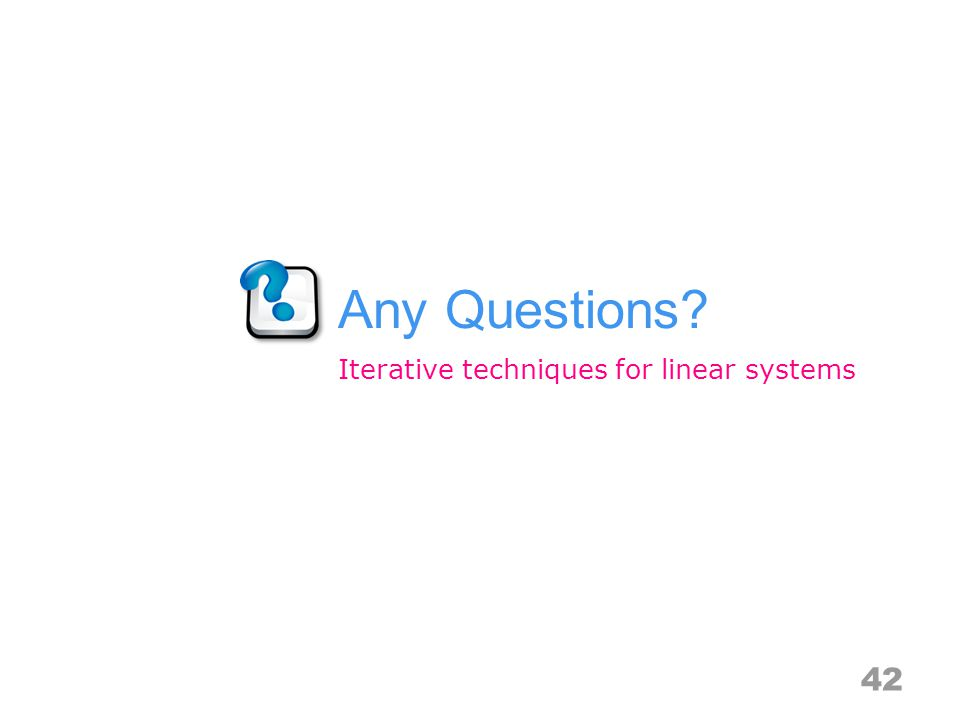 Any Questions? 42 Iterative techniques for linear systems