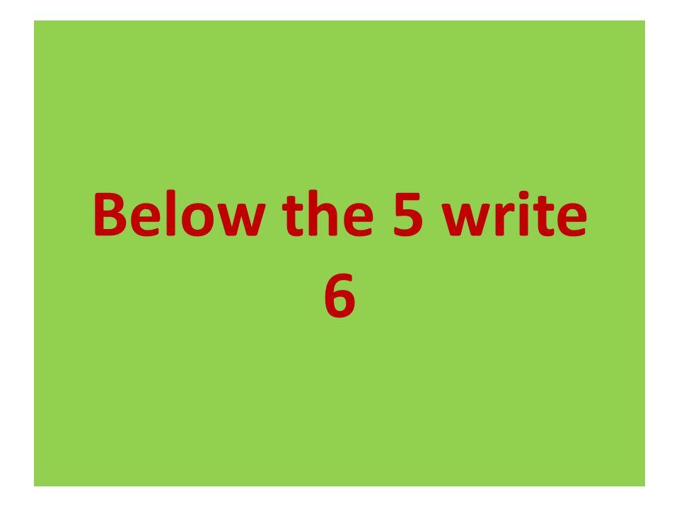 Below the 5 write 6
