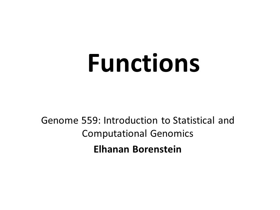 Functions Genome 559: Introduction to Statistical and Computational Genomics Elhanan Borenstein
