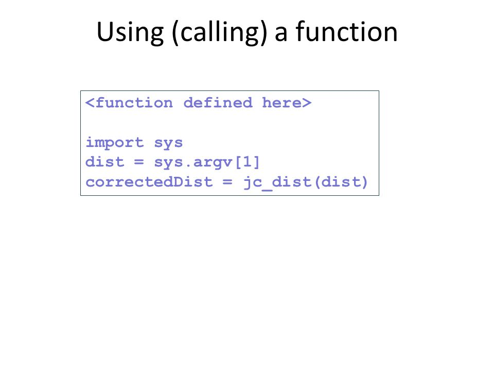 import sys dist = sys.argv[1] correctedDist = jc_dist(dist) Using (calling) a function