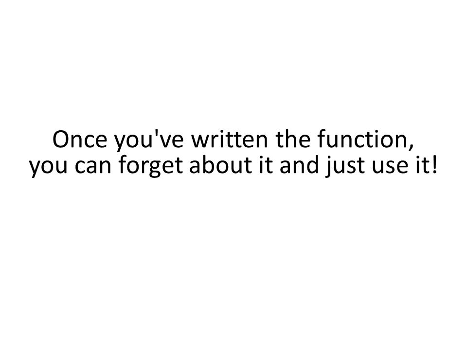 Once you ve written the function, you can forget about it and just use it!