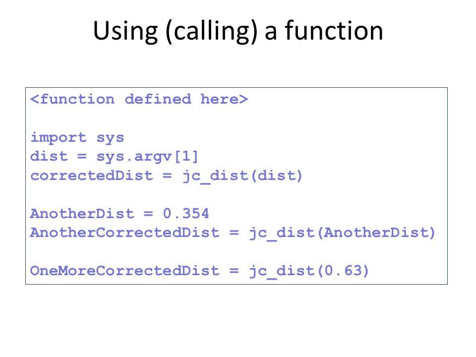 import sys dist = sys.argv[1] correctedDist = jc_dist(dist) AnotherDist = 0.354 AnotherCorrectedDist = jc_dist(AnotherDist) OneMoreCorrectedDist = jc_dist(0.63) Using (calling) a function