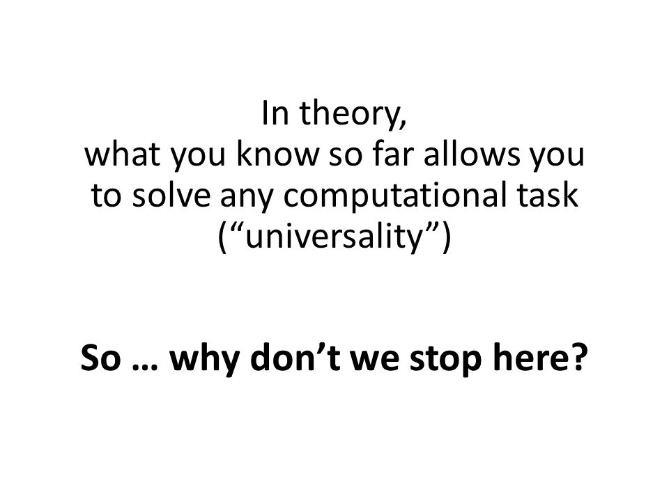 In theory, what you know so far allows you to solve any computational task ( universality ) So … why don't we stop here?