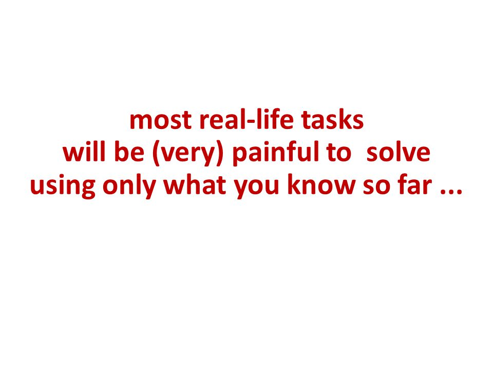 most real-life tasks will be (very) painful to solve using only what you know so far...