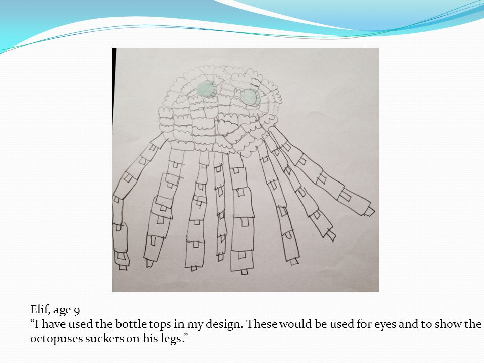 Oceane, age 9 I think our octopus will send a clear message to everyone, and make them aware of their actions.