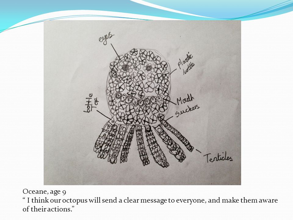 "Oceane, age 9 "" I think our octopus will send a clear message to everyone, and make them aware of their actions."""