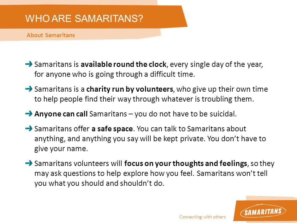 Connecting with others About Samaritans Samaritans is available round the clock, every single day of the year, for anyone who is going through a difficult time.