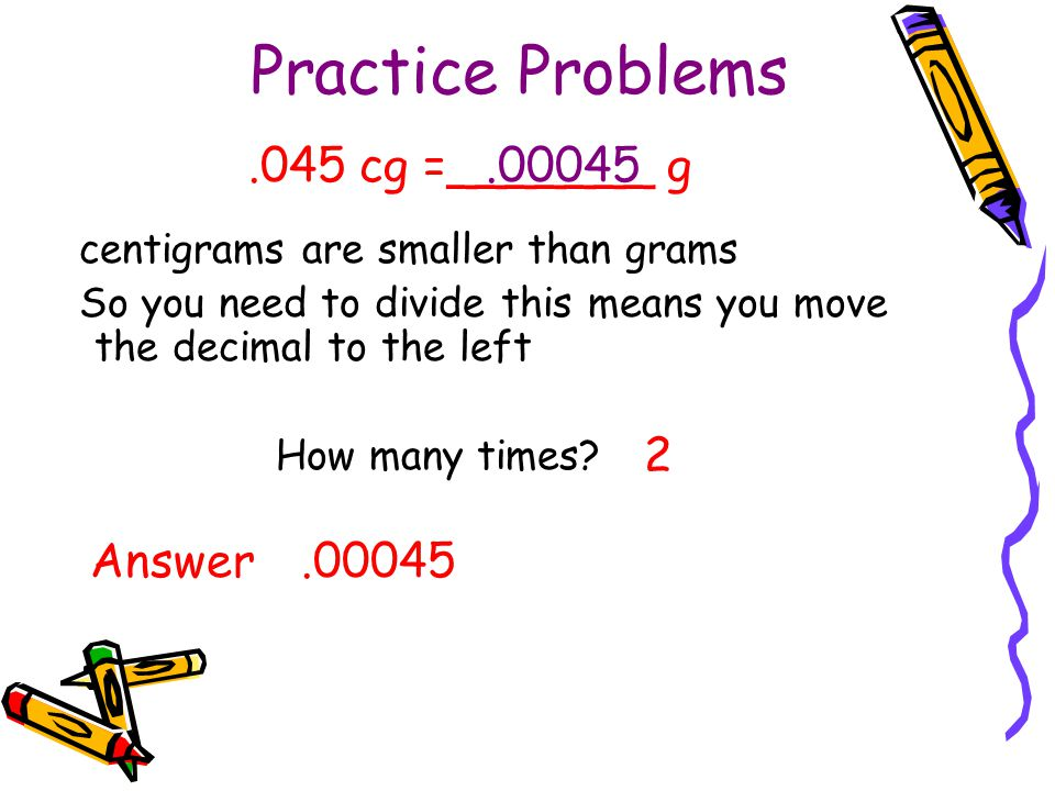 Practice Problems centigrams are smaller than grams So you need to divide this means you move the decimal to the left How many times? 2.045 cg =______