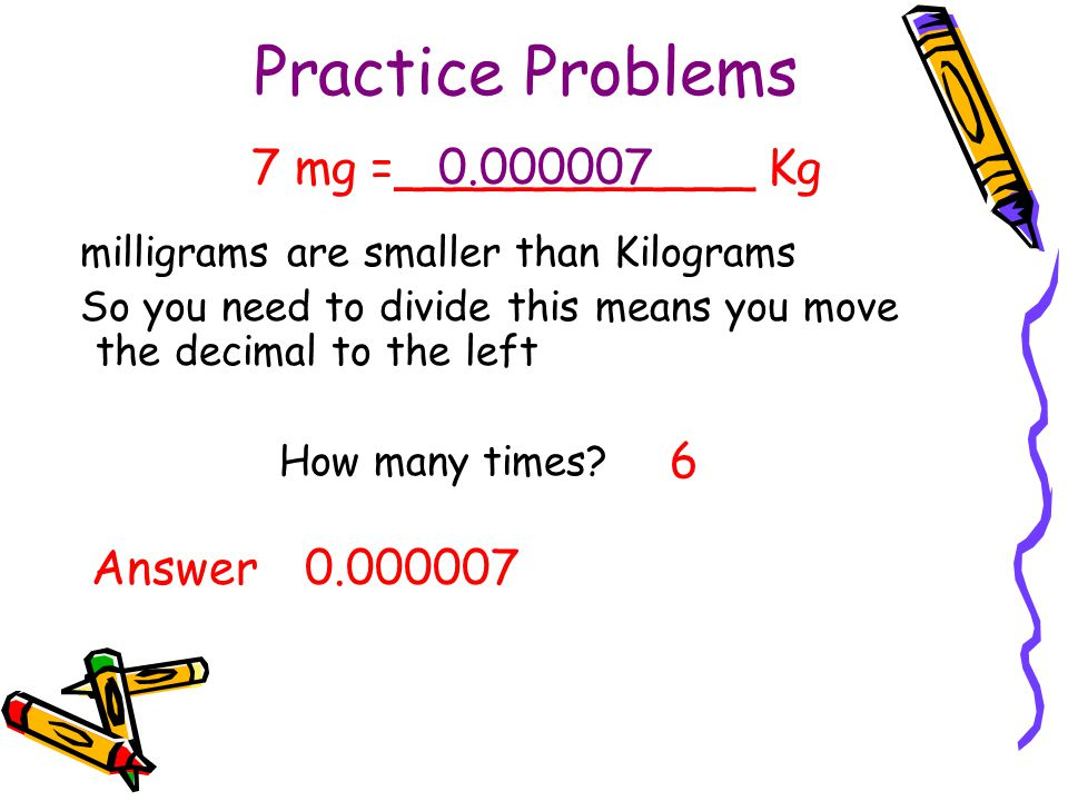 Practice Problems milligrams are smaller than Kilograms So you need to divide this means you move the decimal to the left How many times? 6 7 mg =____