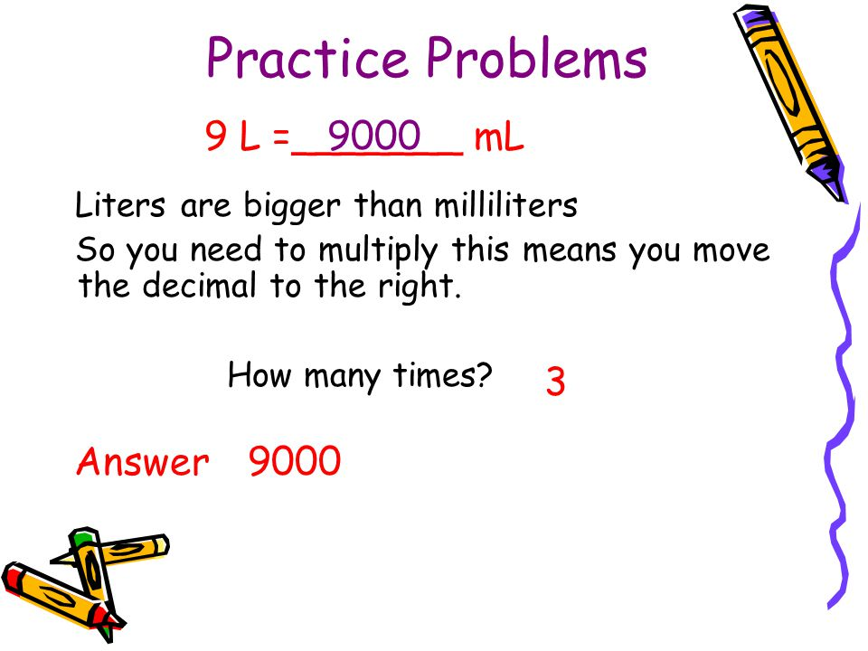 Practice Problems Liters are bigger than milliliters So you need to multiply this means you move the decimal to the right. How many times? 3 9 L =____