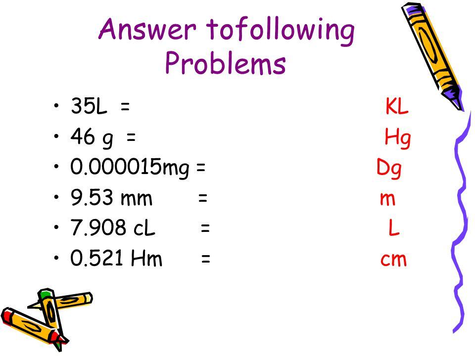 Answer tofollowing Problems 35L =.035 KL 46 g =.46 Hg 0.000015mg =.0000000015 Dg 9.53 mm =.00953 m 7.908 cL =.07908 L 0.521 Hm = 5210 cm