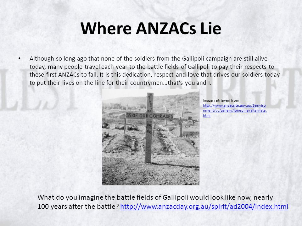 Where ANZACs Lie Although so long ago that none of the soldiers from the Gallipoli campaign are still alive today, many people travel each year to the battle fields of Gallipoli to pay their respects to these first ANZACs to fall.