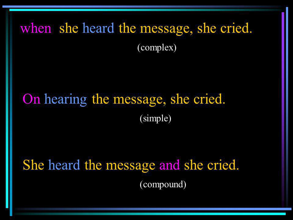 when she heard the message, she cried. (complex) On hearing the message, she cried. (simple) She heard the message and she cried. (compound)