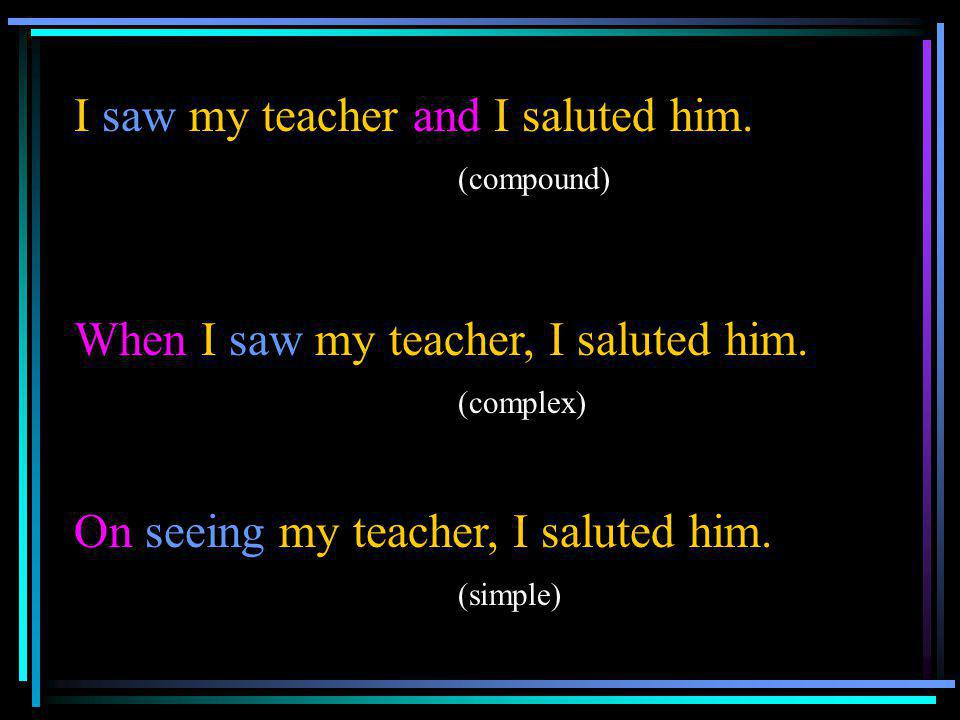 I saw my teacher and I saluted him. (compound) When I saw my teacher, I saluted him. (complex) On seeing my teacher, I saluted him. (simple)