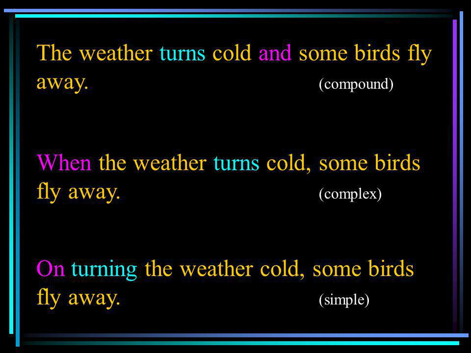 The weather turns cold and some birds fly away. (compound) When the weather turns cold, some birds fly away. (complex) On turning the weather cold, so