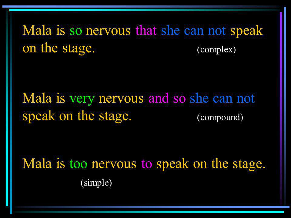 Mala is so nervous that she can not speak on the stage. (complex) Mala is very nervous and so she can not speak on the stage. (compound) Mala is too n