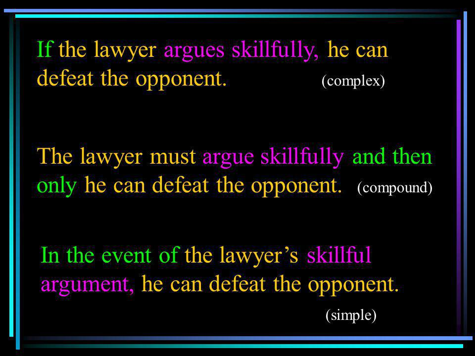 If the lawyer argues skillfully, he can defeat the opponent. (complex) The lawyer must argue skillfully and then only he can defeat the opponent. (com