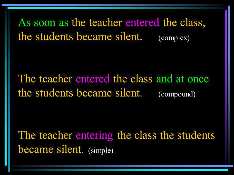 As soon as the teacher entered the class, the students became silent. (complex) The teacher entered the class and at once the students became silent.