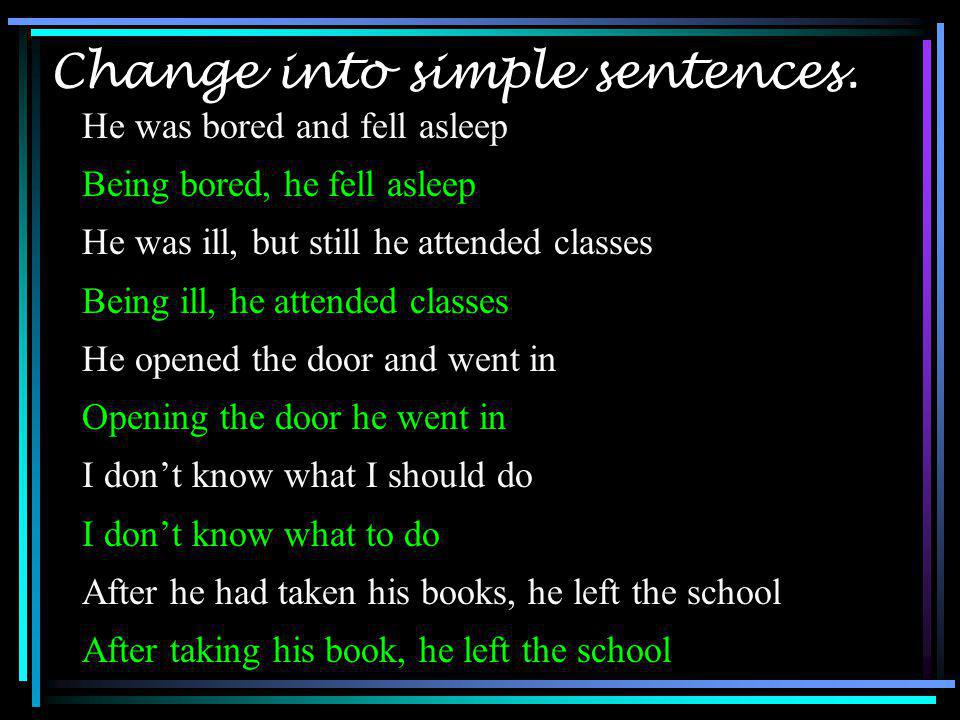 Change into simple sentences. He was bored and fell asleep Being bored, he fell asleep He was ill, but still he attended classes Being ill, he attende