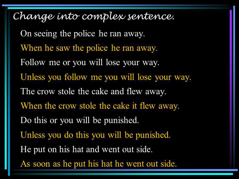 Change into complex sentence. On seeing the police he ran away. When he saw the police he ran away. Follow me or you will lose your way. Unless you fo