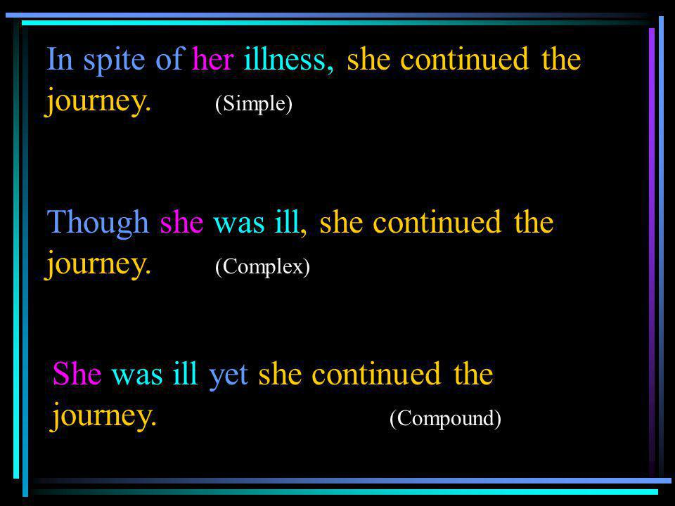 In spite of her illness, she continued the journey. (Simple) Though she was ill, she continued the journey. (Complex) She was ill yet she continued th