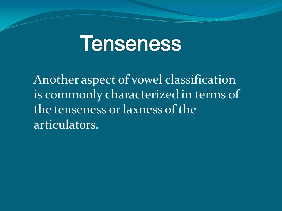 Another aspect of vowel classification is commonly characterized in terms of the tenseness or laxness of the articulators.