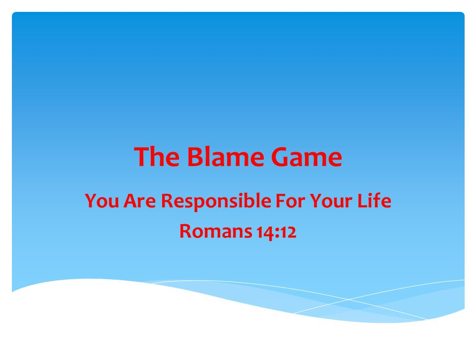The Blame Game You Are Responsible For Your Life Romans 14:12