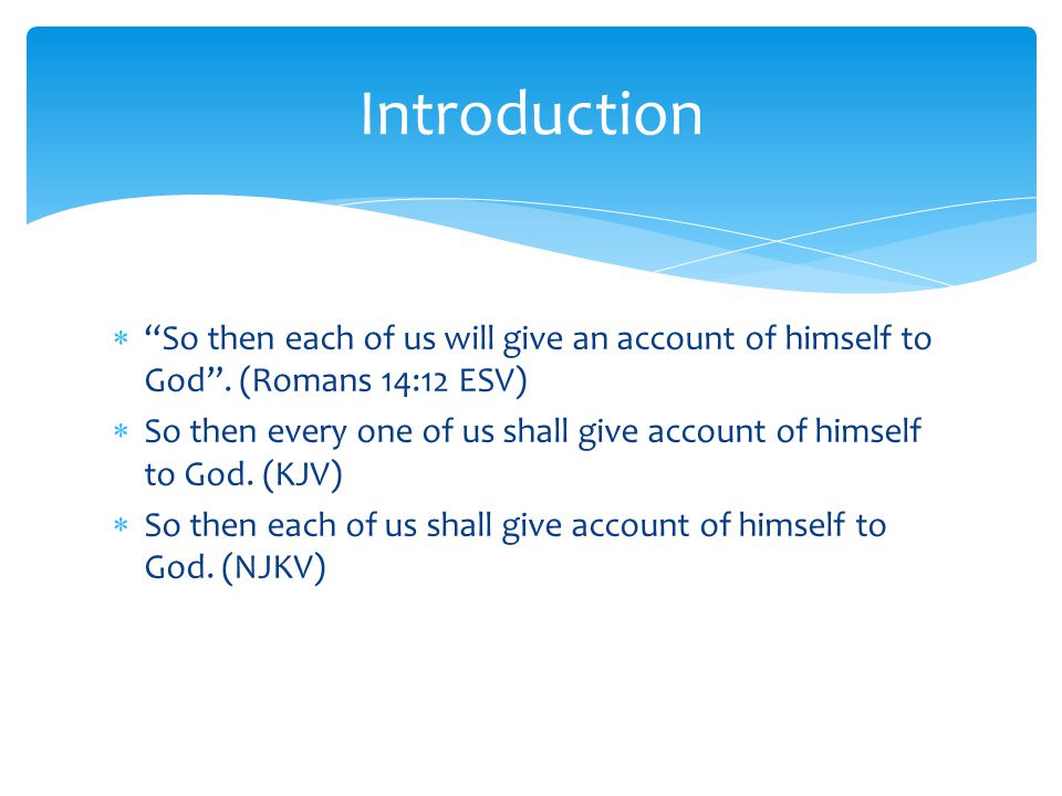  So then each of us will give an account of himself to God .