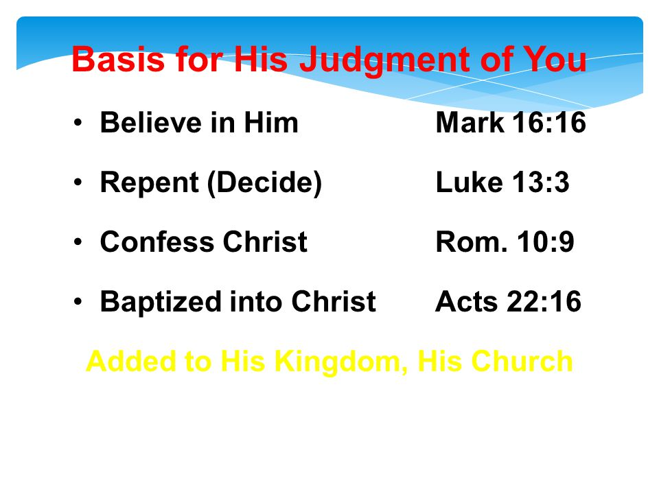 Basis for His Judgment of You Believe in HimMark 16:16 Repent (Decide)Luke 13:3 Confess ChristRom.