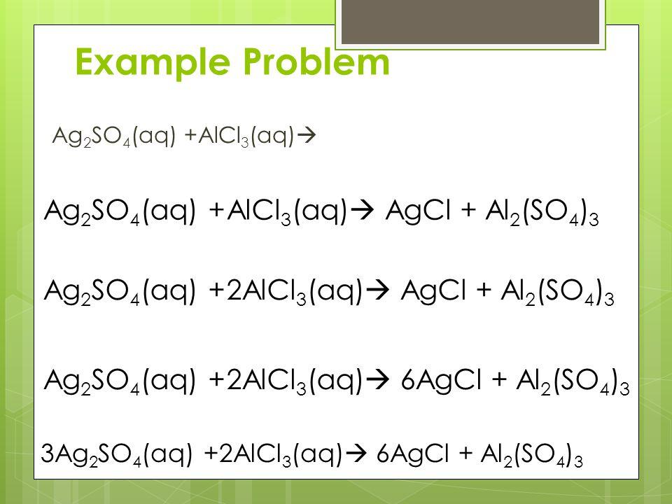 Example Problem Ag 2 SO 4 (aq) +AlCl 3 (aq)  Ag 2 SO 4 (aq) +AlCl 3 (aq)  AgCl + Al 2 (SO 4 ) 3 Ag 2 SO 4 (aq) +2AlCl 3 (aq)  AgCl + Al 2 (SO 4 ) 3 Ag 2 SO 4 (aq) +2AlCl 3 (aq)  6AgCl + Al 2 (SO 4 ) 3 3Ag 2 SO 4 (aq) +2AlCl 3 (aq)  6AgCl + Al 2 (SO 4 ) 3