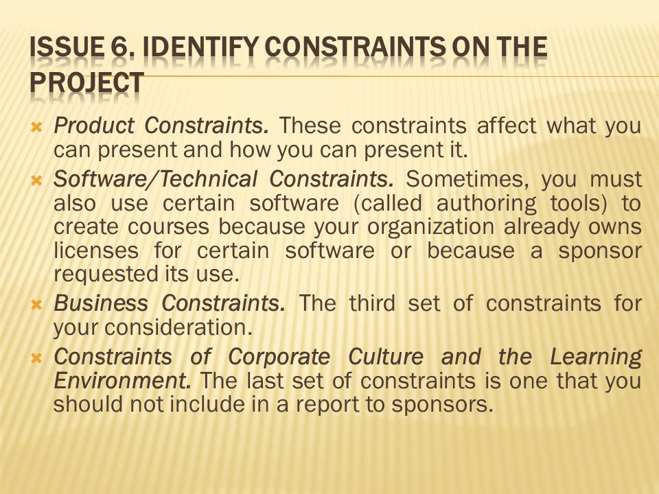 Product Constraints. These constraints affect what you can present and how you can present it.  Software/Technical Constraints. Sometimes, you must