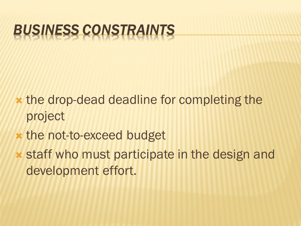  the drop-dead deadline for completing the project  the not-to-exceed budget  staff who must participate in the design and development effort.