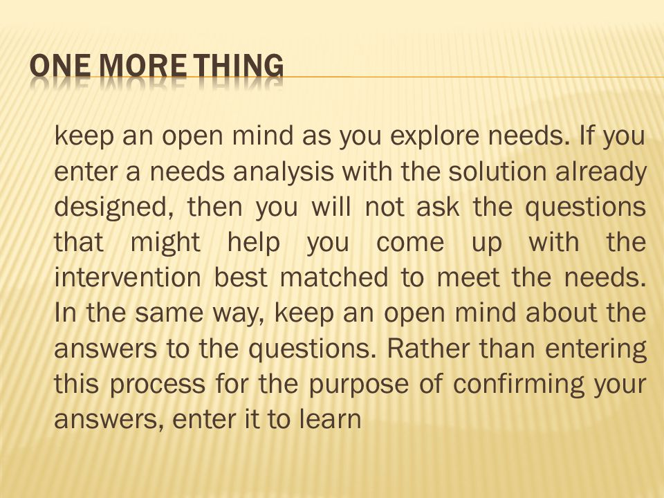 keep an open mind as you explore needs.
