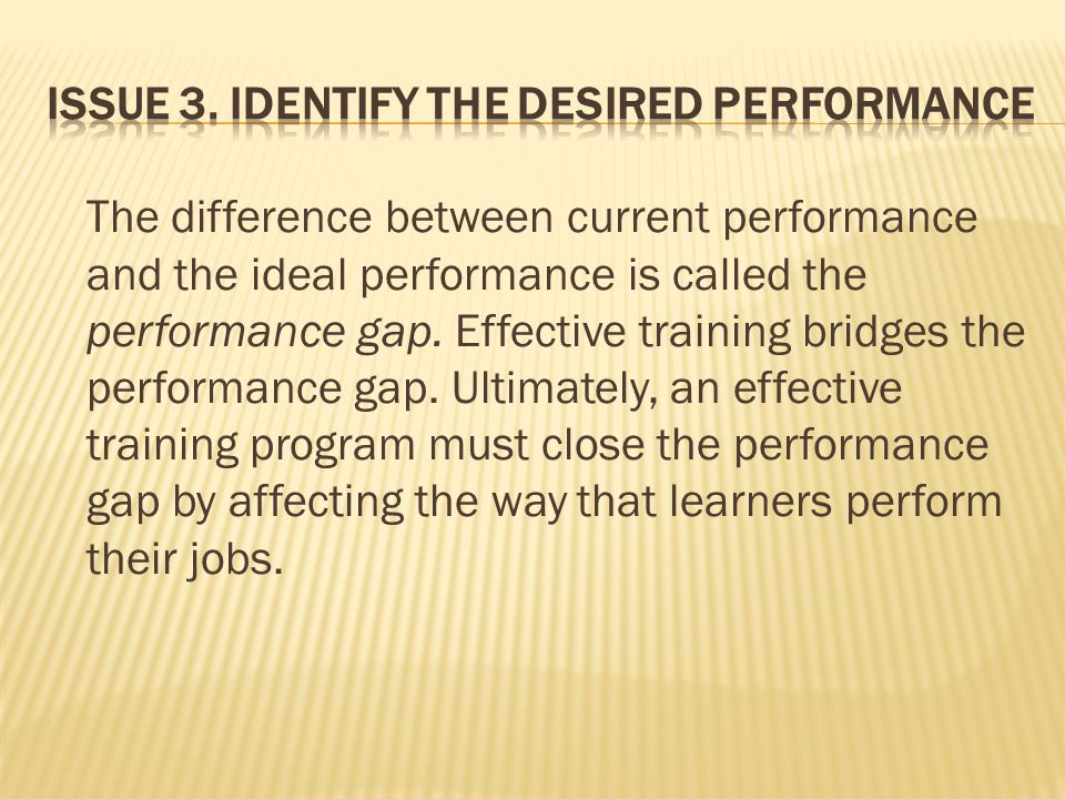 The difference between current performance and the ideal performance is called the performance gap. Effective training bridges the performance gap. Ul