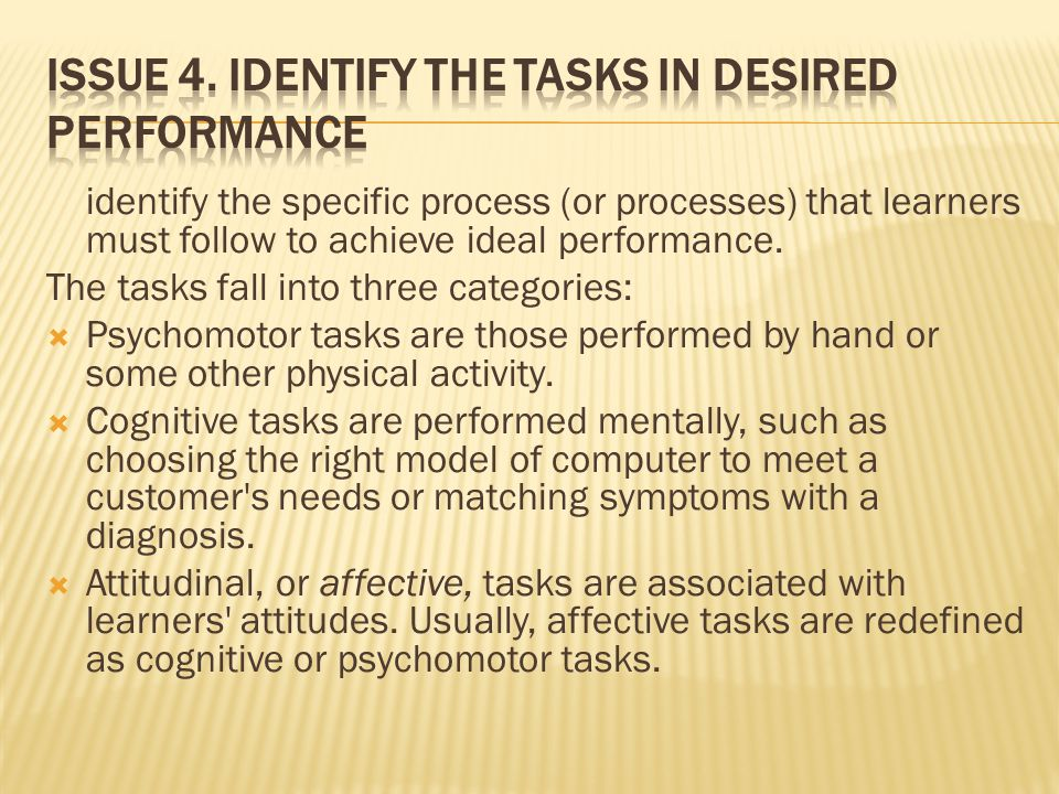 identify the specific process (or processes) that learners must follow to achieve ideal performance. The tasks fall into three categories:  Psychomot