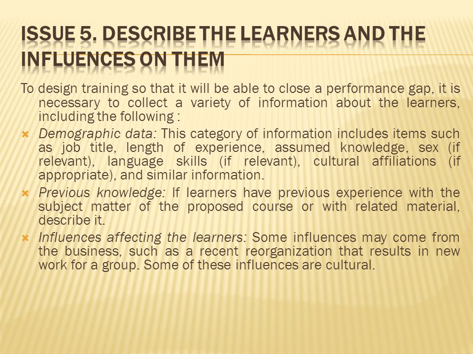 To design training so that it will be able to close a performance gap, it is necessary to collect a variety of information about the learners, including the following :  Demographic data: This category of information includes items such as job title, length of experience, assumed knowledge, sex (if relevant), language skills (if relevant), cultural affiliations (if appropriate), and similar information.