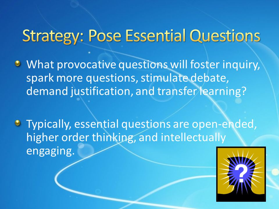 What provocative questions will foster inquiry, spark more questions, stimulate debate, demand justification, and transfer learning? Typically, essent