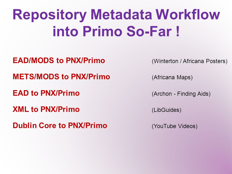 Repository Metadata Workflow into Primo So-Far ! EAD/MODS to PNX/Primo (Winterton / Africana Posters) METS/MODS to PNX/Primo (Africana Maps) EAD to PN