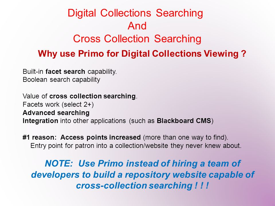 Why use Primo for Digital Collections Viewing ? Built-in facet search capability. Boolean search capability Value of cross collection searching. Facet