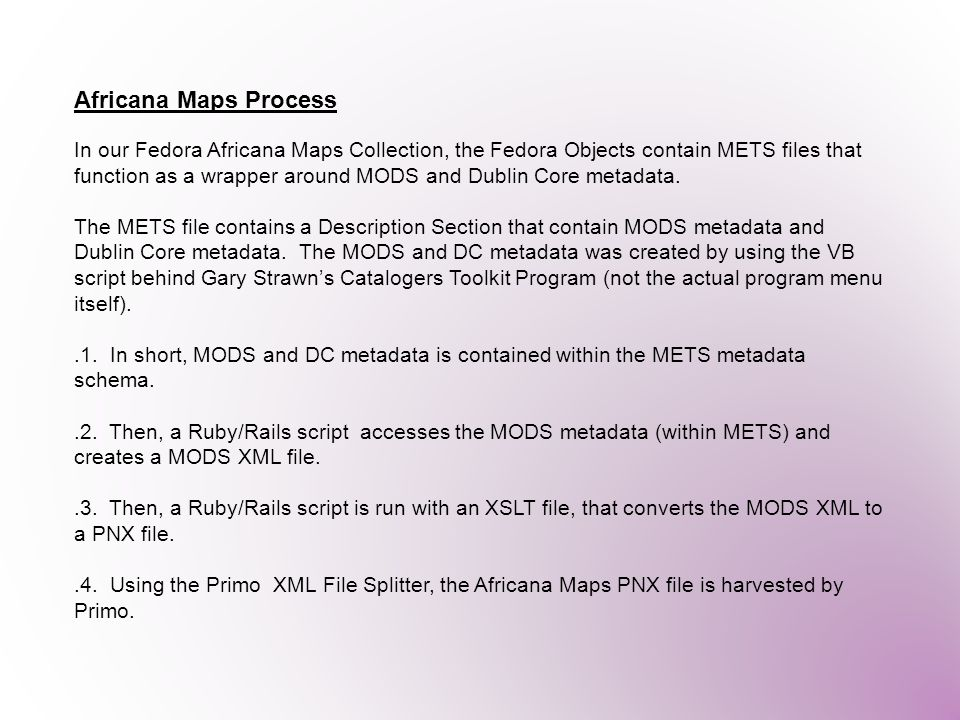 Africana Maps Process In our Fedora Africana Maps Collection, the Fedora Objects contain METS files that function as a wrapper around MODS and Dublin