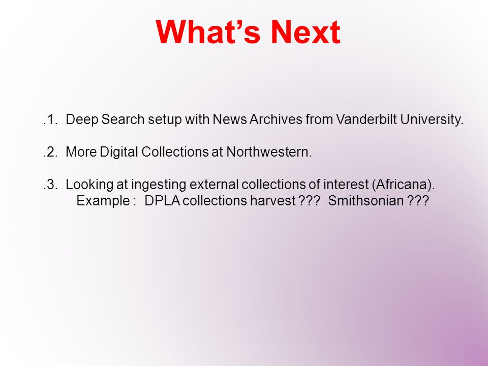 What's Next.1. Deep Search setup with News Archives from Vanderbilt University..2. More Digital Collections at Northwestern..3. Looking at ingesting e