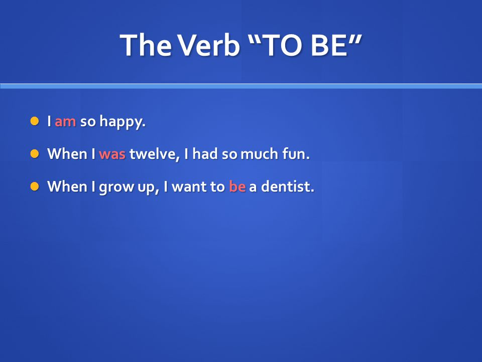 The Verb TO BE I am so happy. I am so happy. When I was twelve, I had so much fun.