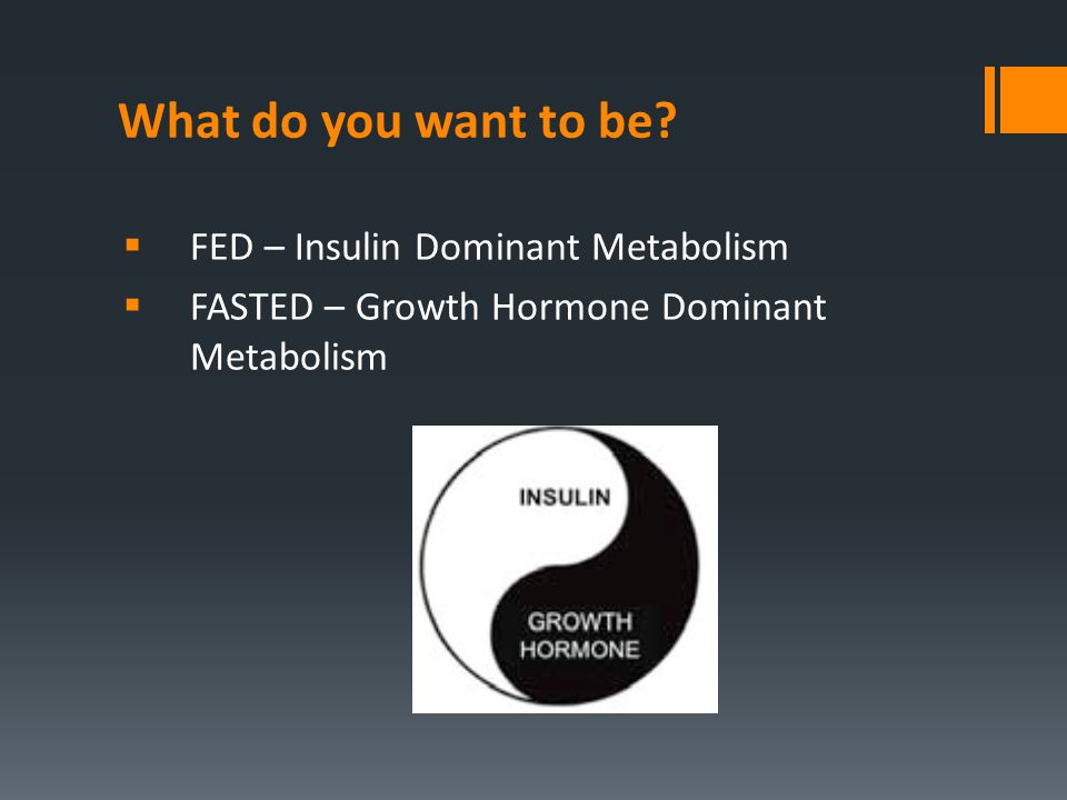 What do you want to be?  FED – Insulin Dominant Metabolism  FASTED – Growth Hormone Dominant Metabolism
