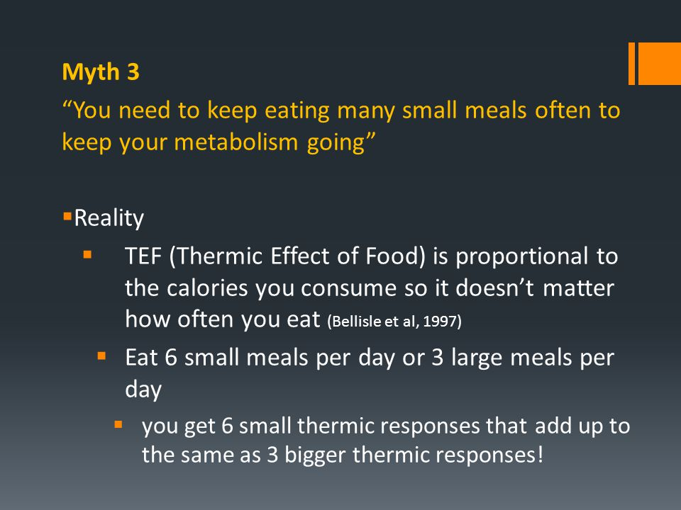 "Myth 3 ""You need to keep eating many small meals often to keep your metabolism going""  Reality  TEF (Thermic Effect of Food) is proportional to the"